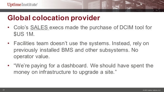 21 © 2015  Uptime  Institute, LLC Global colocation provider  • Colo's SALES execs made the purchase of DCIM ...