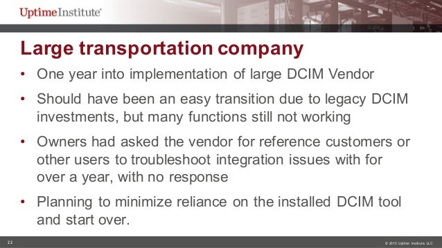 22 © 2015  Uptime  Institute, LLC Large transportation company  • One year into implementation of large DCIM ...