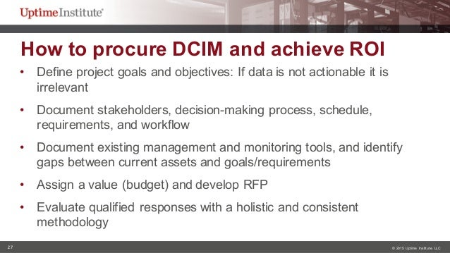 27 © 2015  Uptime  Institute, LLC How to procure DCIM and achieve ROI • Define project goals and objectives:...