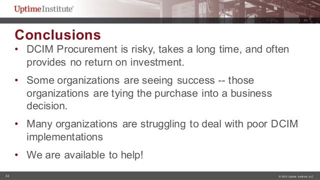 32 © 2015  Uptime  Institute, LLC Conclusions • DCIM Procurement is risky, takes a long time, and often  pro...
