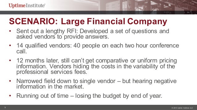 5 © 2015  Uptime  Institute, LLC SCENARIO: Large Financial Company • Sent out a lengthy RFI: Developed a set...