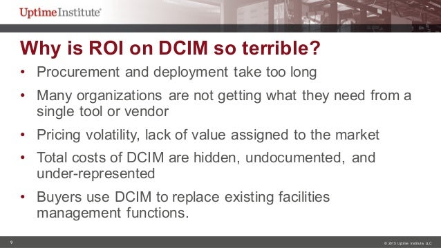 9 © 2015  Uptime  Institute, LLC Why is ROI on DCIM so terrible?  • Procurement and deployment take too lo...