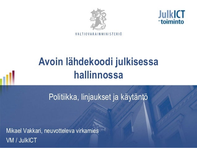 Avoin lähdekoodi julkisessahallinnossaPolitiikka, linjaukset ja käytäntöMikael Vakkari, neuvotteleva virkamiesVM / JulkICT