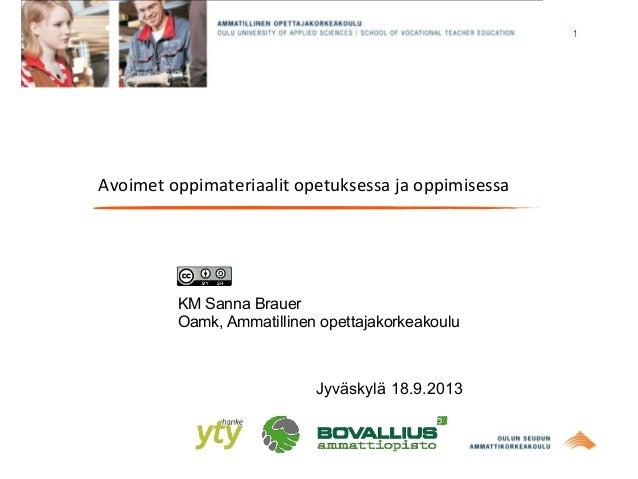 1 Avoimet  oppimateriaalit  opetuksessa  ja  oppimisessa KM Sanna Brauer Oamk, Ammatillinen opettajakorkeakoulu Jy...