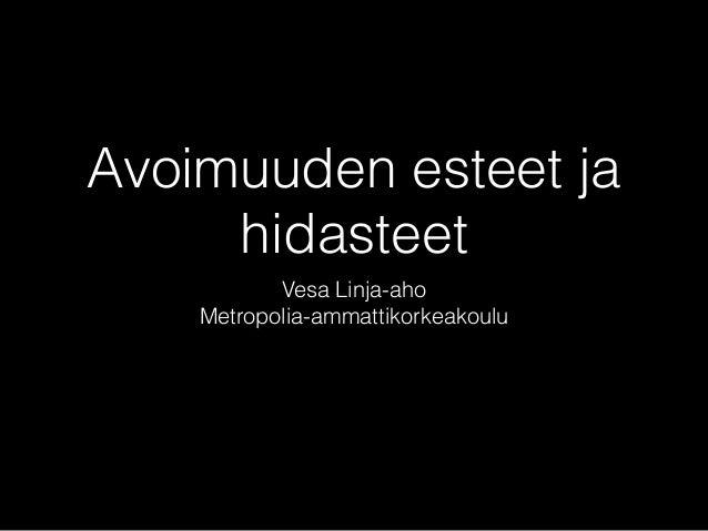 Avoimuuden esteet ja  hidasteet  Vesa Linja-aho  Metropolia-ammattikorkeakoulu