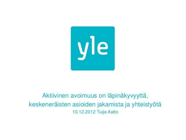 Aktiivinen avoimuus on läpinäkyvyyttä,keskeneräisten asioiden jakamista ja yhteistyötä               10.12.2012 Tuija Aalto