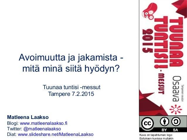 Avoimuutta ja jakamista - mitä minä siitä hyödyn? Tuunaa tuntisi -messut Tampere 7.2.2015 Matleena Laakso Blogi: www.matle...