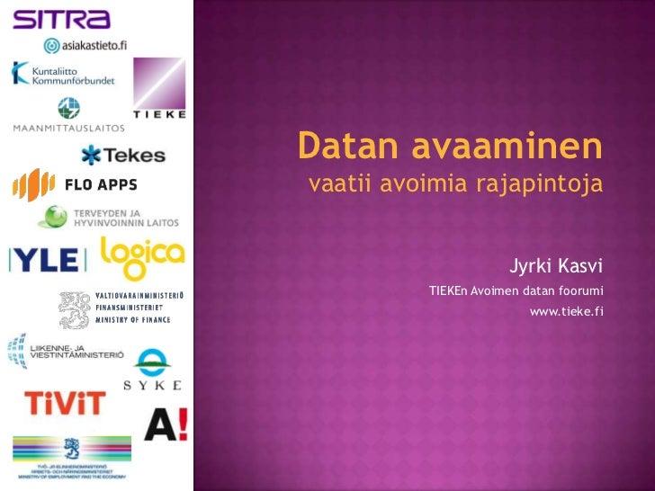 Datan avaaminenvaatii avoimia rajapintoja                      Jyrki Kasvi          TIEKEn Avoimen datan foorumi          ...