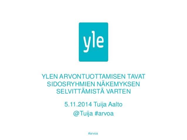 YLEN ARVONTUOTTAMISEN TAVAT  SIDOSRYHMIEN NÄKEMYKSEN  SELVITTÄMISTÄ VARTEN  5.11.2014 Tuija Aalto  @Tuija #arvoa  #arvoa