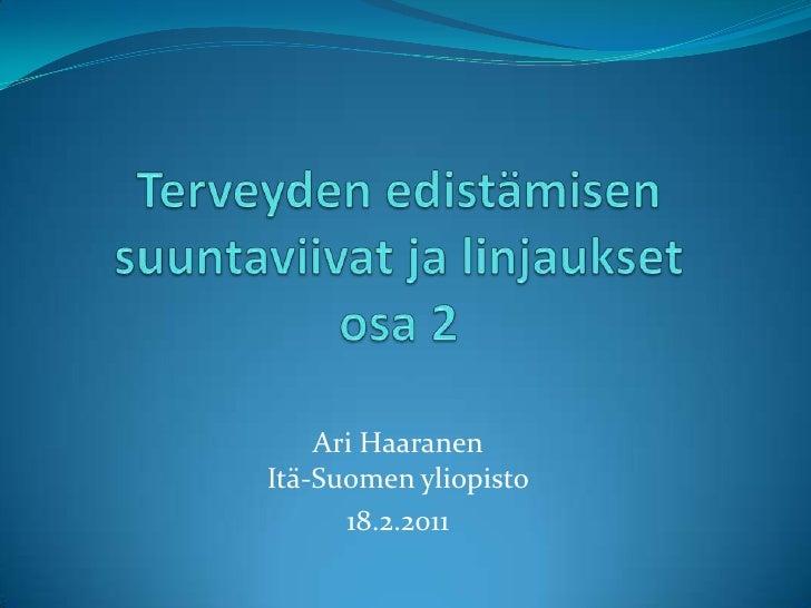 Terveyden edistämisen suuntaviivat ja linjauksetosa 2<br />Ari HaaranenItä-Suomen yliopisto<br />18.2.2011<br />