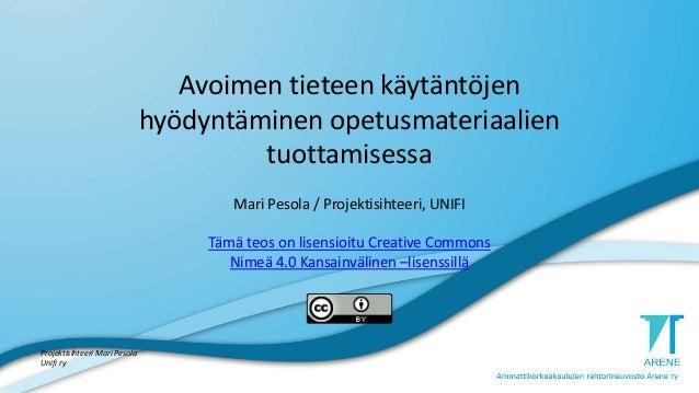 Avoimen tieteen käytäntöjen hyödyntäminen opetusmateriaalien tuottamisessa Mari Pesola / Projektisihteeri, UNIFI Tämä teos...