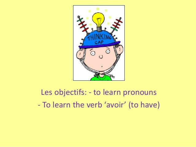 Les objectifs: - to learn pronouns - To learn the verb 'avoir' (to have)