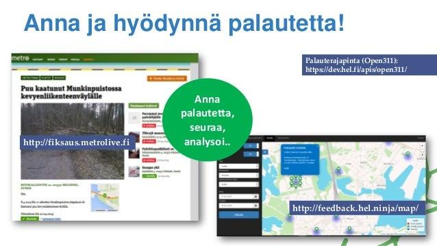 Anna ja hyödynnä palautetta! http://fiksaus.metrolive.fi http://feedback.hel.ninja/map/ Palauterajapinta (Open311): https:...