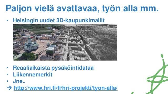 Paljon vielä avattavaa, työn alla mm. • Helsingin uudet 3D-kaupunkimallit • Reaaliaikaista pysäköintidataa • Liikennemerki...