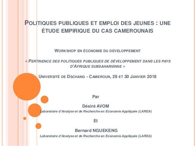 POLITIQUES PUBLIQUES ET EMPLOI DES JEUNES : UNE ÉTUDE EMPIRIQUE DU CAS CAMEROUNAIS WORKSHOP EN ÉCONOMIE DU DÉVELOPPEMENT «...