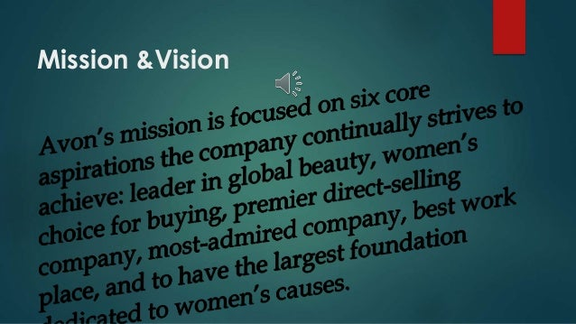 vision and mission of avon This is the company that puts mascara on lashes and food on tables that fights wrinkles with one hand and breast cancer with the other.