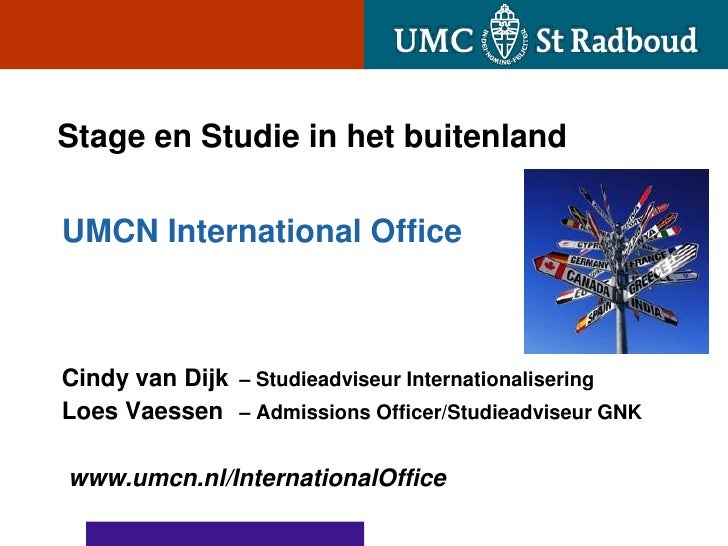 Stage en Studie in het buitenlandUMCN International OfficeCindy van Dijk – Studieadviseur InternationaliseringLoes Vaessen...