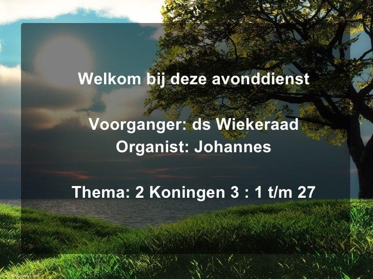 Welkom bij deze avonddienst    Voorganger: ds Wiekeraad      Organist: Johannes  Thema: 2 Koningen 3 : 1 t/m 27