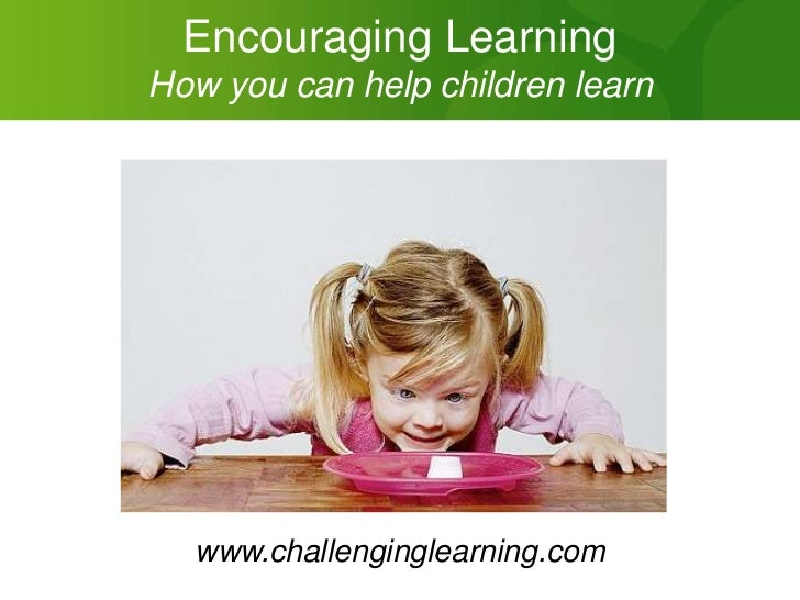 Encouraging LearningHow you can help children learn  www.challenginglearning.com