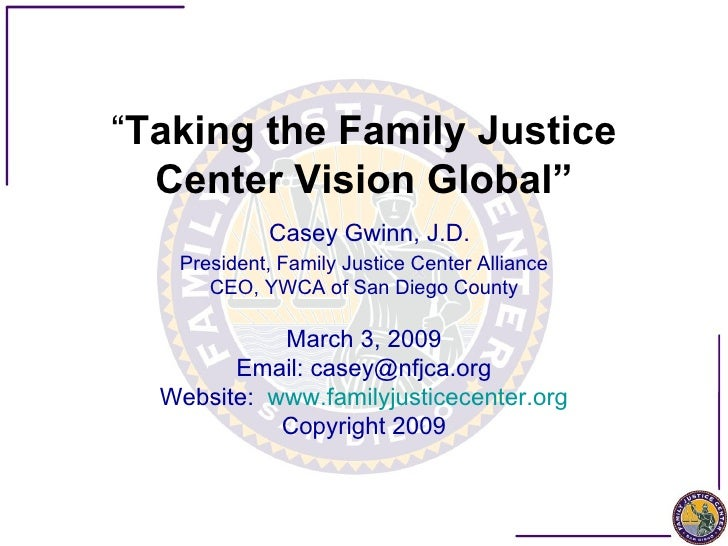 """"""" Taking the Family Justice Center Vision Global""""   Casey Gwinn, J.D. President, Family Justice Center Alliance CEO, YWCA ..."""
