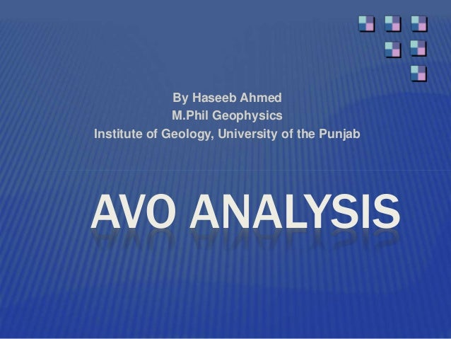 By Haseeb Ahmed M.Phil Geophysics Institute of Geology, University of the Punjab AVO ANALYSIS