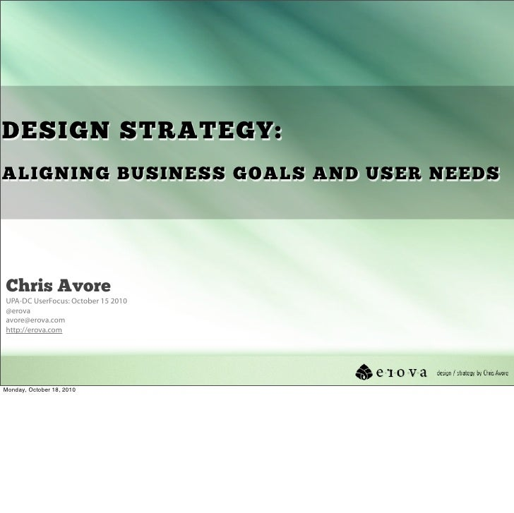 DESIGN STRATEGY: ALIGNING BUSINESS GOALS AND USER NEEDS     Chris Avore UPA-DC UserFocus: October 15 2010 @erova avore@ero...
