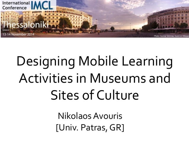 1 Designing Mobile Learning Activities in Museums and Sites of Culture Nikolaos Avouris [Univ. Patras, GR]