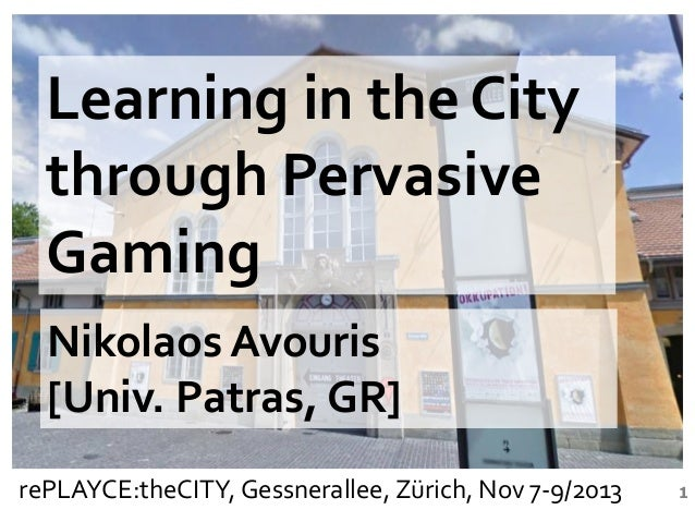 Learning in the City through Pervasive Gaming Nikolaos Avouris [Univ. Patras, GR] rePLAYCE:theCITY, Gessnerallee, Zürich, ...
