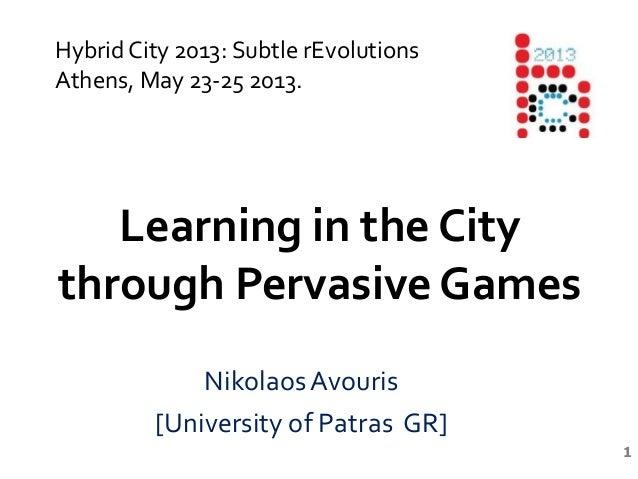 1Learning in the Citythrough Pervasive GamesNikolaos Avouris[University of Patras GR]Hybrid City 2013: Subtle rEvolutionsA...