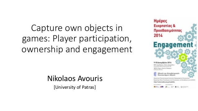 Capture own objects in games: Player participation, ownership and engagement Nikolaos Avouris [University of Patras]
