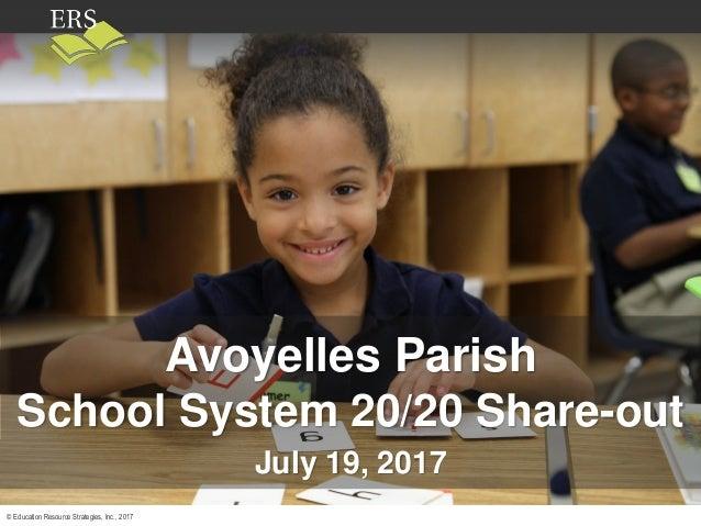 © Education Resource Strategies, Inc., 2017 Avoyelles Parish School System 20/20 Share-out July 19, 2017