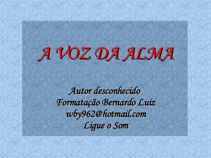 A VOZ DA ALMA Autor desconhecido  Formatação Bernardo Luiz [email_address] Ligue o Som