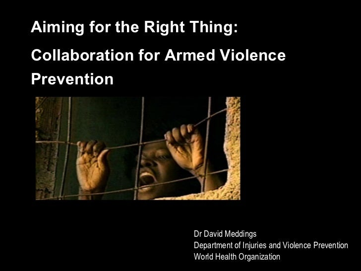 Aiming for the Right Thing:  Collaboration for Armed Violence Prevention Dr David Meddings Department of Injuries and Viol...