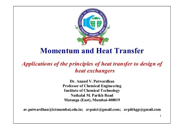 1 Momentum and Heat Transfer Applications of the principles of heat transfer to design of heat exchangers Dr. Anand V. Pat...