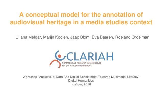 A conceptual model for the annotation of audiovisual heritage in a media studies context Liliana Melgar, Marijn Koolen, Ja...