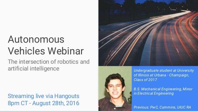 Autonomous Vehicles Webinar The intersection of robotics and artificial intelligence Streaming live via Hangouts 8pm CT - ...