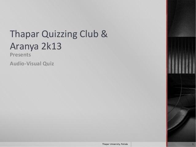 Thapar Quizzing Club & Aranya 2k13 Presents Audio-Visual Quiz  Thapar University, Patiala  1