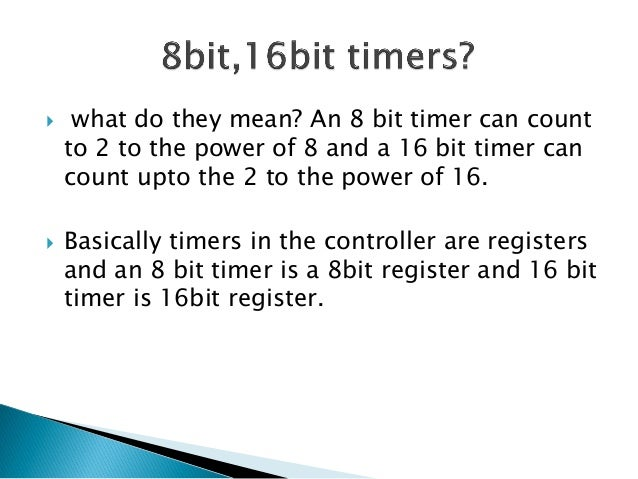         The 8 bit timer starts counting from zero and goes upto 255.(that's 256 counts) The 16 bit timer starts counti...