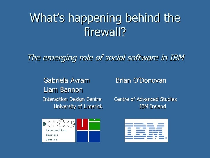 What's happening behind the firewall? The emerging role of social software in IBM Gabriela Avram  Brian O'Donovan Liam Ban...