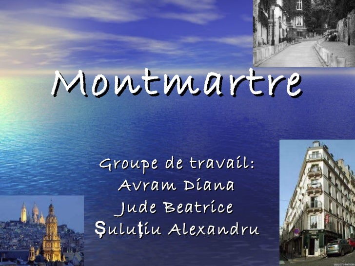 Montmartre Groupe de travail : Avram Diana Jude Beatrice Ş ulu ţ iu Alexandru