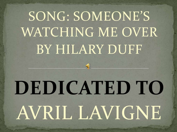 SONG: SOMEONE'S WATCHING ME OVER<br />BY HILARY DUFF<br />DEDICATED TO <br />AVRIL LAVIGNE<br />