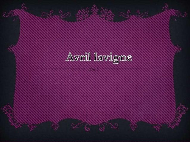 Avril Ramona Lavigne8 (Belleville, Canadá, 27 de septiembre de 1984)9 es una cantautora, diseñadora de moda y actriz canad...