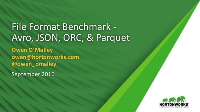 File Format Benchmark - Avro, JSON, ORC, & Parquet Owen O'Malley owen@hortonworks.com @owen_omalley September 2016
