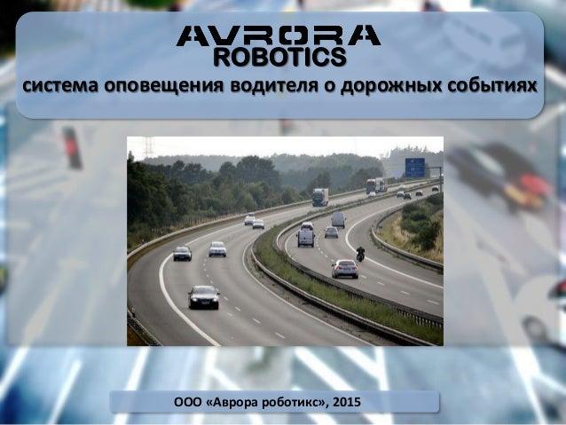 ROBOTICS система оповещения водителя о дорожных событиях ООО «Аврора роботикс», 2015