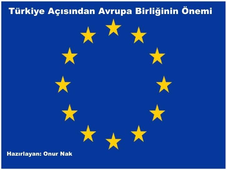 Türkiye Açısından Avrupa Birliğinin ÖnemiHazırlayan: Onur Nak