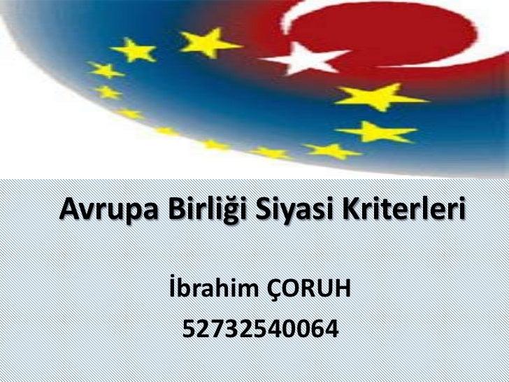 Avrupa Birliği Siyasi Kriterleri<br />İbrahim ÇORUH<br />52732540064<br />
