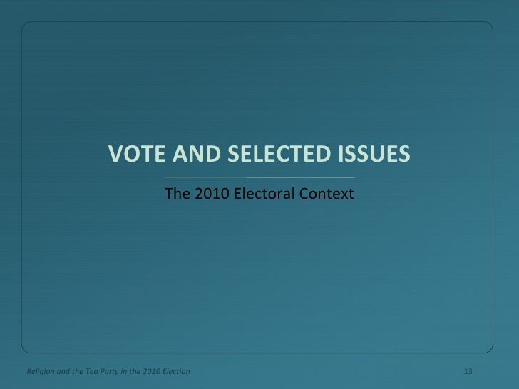 VOTE AND SELECTED ISSUES <ul><li>The 2010 Electoral Context </li></ul>Religion and the Tea Party in the 2010 Election