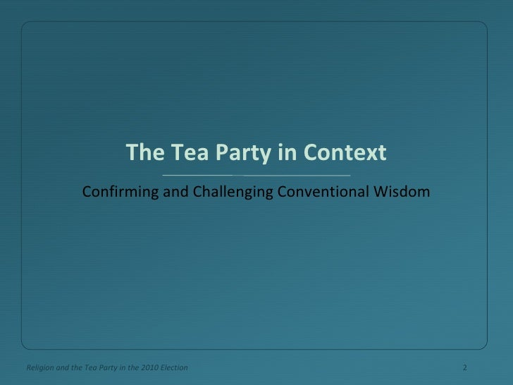 The Tea Party in Context <ul><li>Confirming and Challenging Conventional Wisdom </li></ul>Religion and the Tea Party in th...