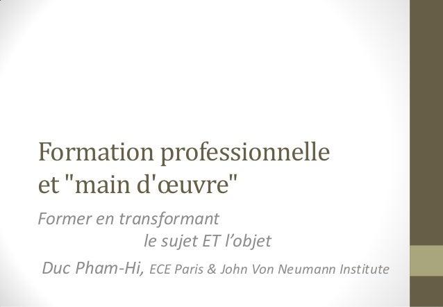 """Formation professionnelle et """"main d'œuvre"""" Former en transformant le sujet ET l'objet Duc Pham-Hi, ECE Paris & John Von N..."""