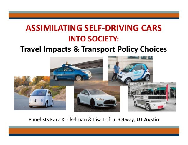 ASSIMILATING SELF‐DRIVING CARS INTO SOCIETY: Travel Impacts & Transport Policy Choices Panelists Kara Kockelman & Lisa Lof...